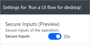 Screenshot of the Secure Inputs setting in the Run a UI flow desktop action in an automated flow, that will ensure that the inputs to the UI flow are not logged as part of the automated flow run history.