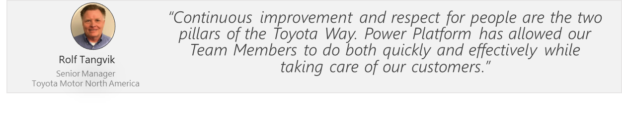 Continuous improvement and respect for people are the two pillars of the Toyota Way. Power Platform has allowed our Team Members to do both quickly and effectively while taking care of our customers. Rolf Tangvik. Senior Manager. Toyota Motor North America.